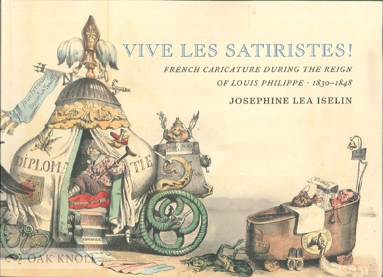 VIVE LES SATIRISTES! FRENCH CARICATURE DURING THE REIGN OF LOUIS PHILIPP, 1830-1848. Josephine Lea Iselin.