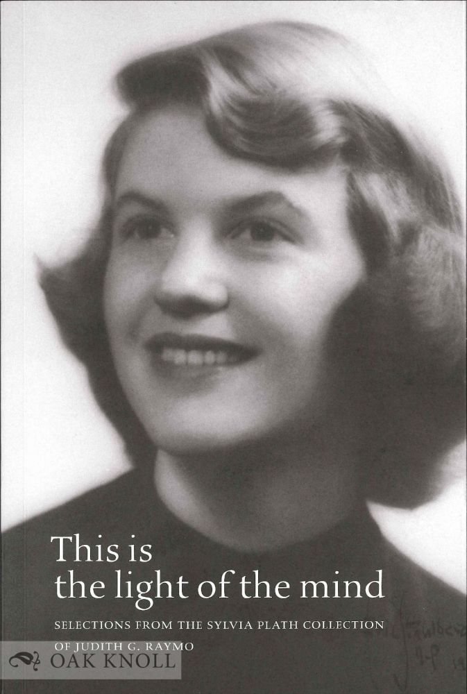 THIS IS THE LIGHT OF THE MIND: SELECTIONS FROM THE SYLVIA PLATH COLLECTION OF JUDITH G. RAYMO. Judith G. Raymo.