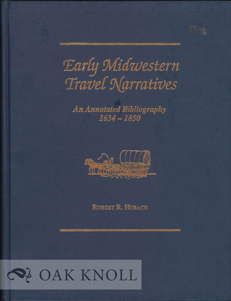EARLY MIDWESTERN TRAVEL NARRATIVES, AN ANNOTATED BIBLIOGRAPHY 1634-1850. Robert R. Hubach.