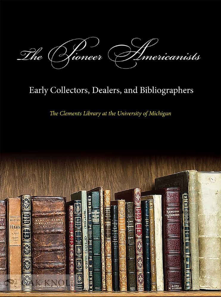 THE PIONEER AMERICANISTS: EARLY COLLECTORS, DEALERS, AND BIBLIOGRAPHERS by  J  Kevin Graffagnino, Jayne Ptolemy, Terese Austin, Brian on Oak Knoll