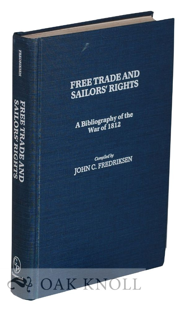 FREE TRADE AND SAILORS' RIGHTS: A BIBLIOGRAPHY OF THE WAR OF 1812. John C. Fredriksen, compiler.