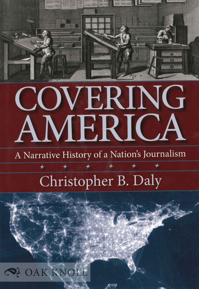 COVERING AMERICA: A NARRATIVE HISTORY OF A NATION'S JOURNALISM. Christopher B. Daly.
