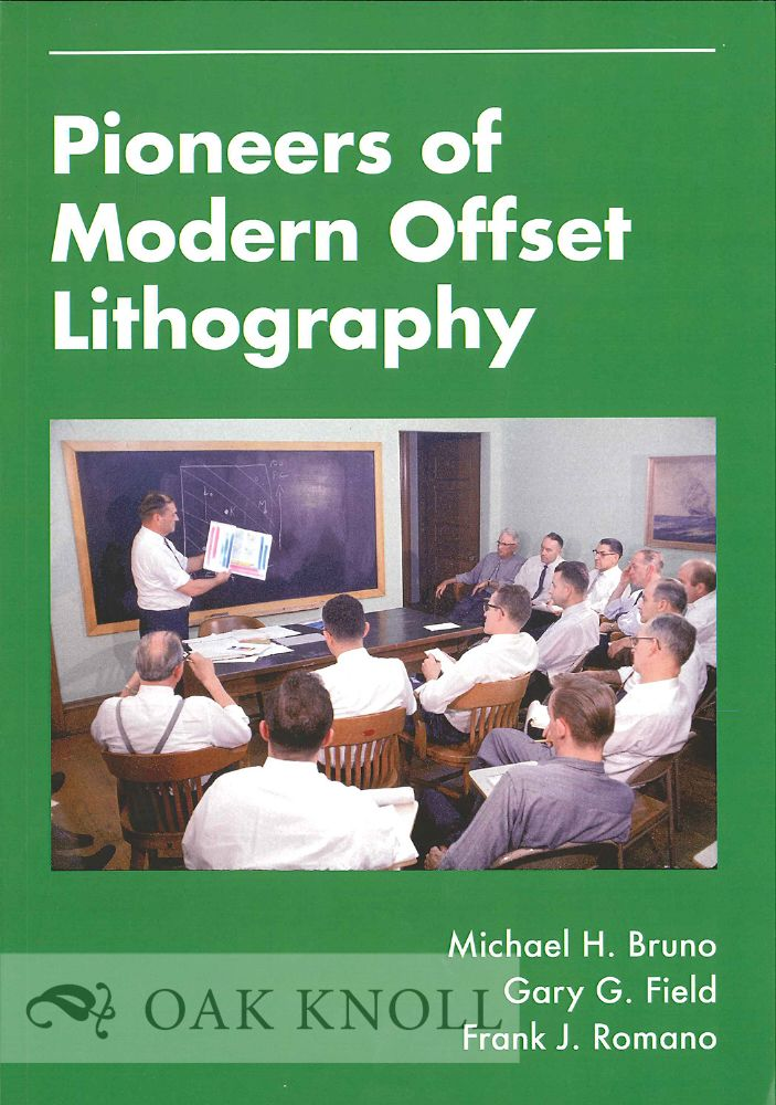 PIONEERS OF MODERN OFFSET LITHOGRAPHY. Michael H. Bruno, , Gary G. Field, Frank J. Romano.