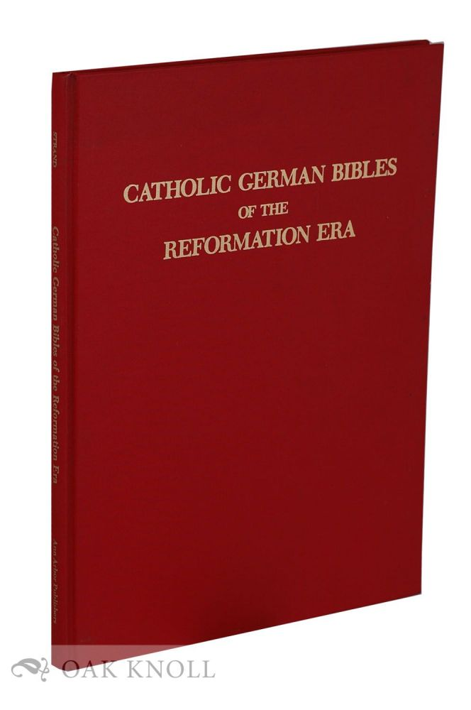 CATHOLIC GERMAN BIBLES OF THE REFORMATION ERA: THE VERSIONS OF EMSER, DIETENBERGER, ECK, AND OTHERS. Kenneth A. Strand.