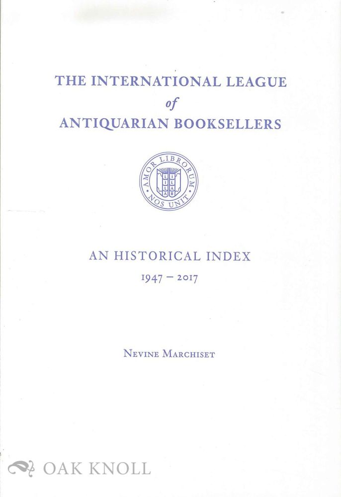 INTERNATIONAL LEAGUE OF ANTIQUARIAN BOOKSELLERS: AN HISTORICAL INDEX, 1947-2017. Nevine Marchiset.