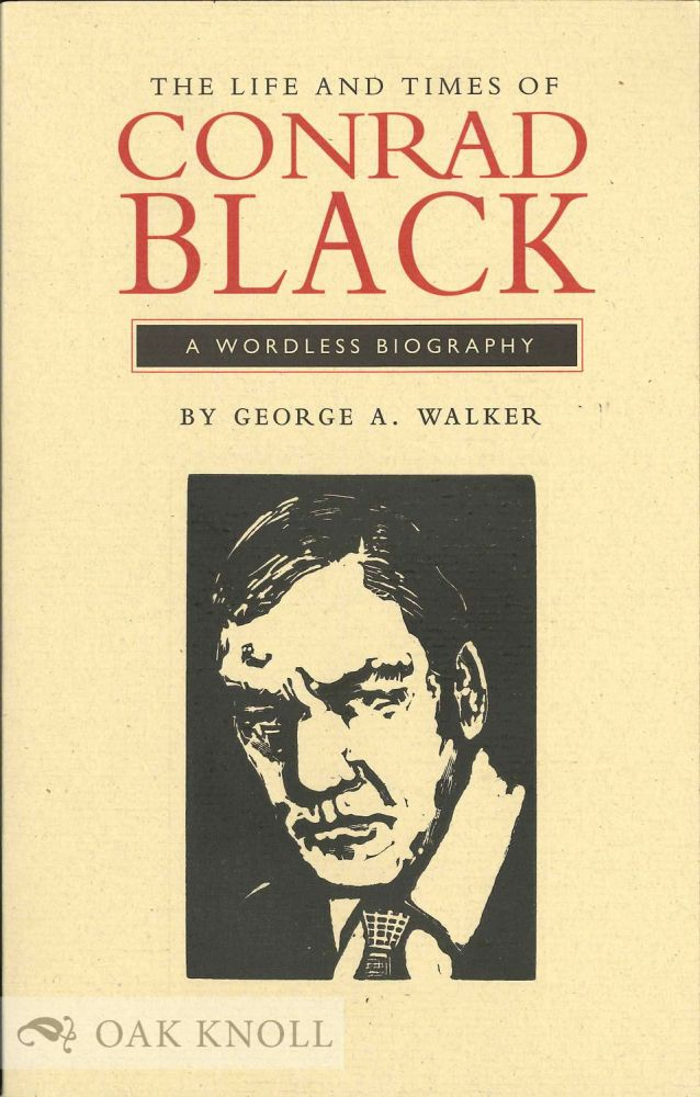 THE LIFE AND TIMES OF CONRAD BLACK: A WORDLESS BIOGRAPHY. George A. Walker.