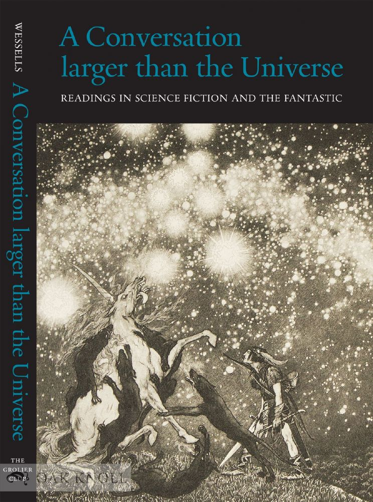 A CONVERSATION LARGER THAN THE UNIVERSE: READINGS IN SCIENCE FICTION AND THE FANTASTIC 1762-2017. Henry Wessells.