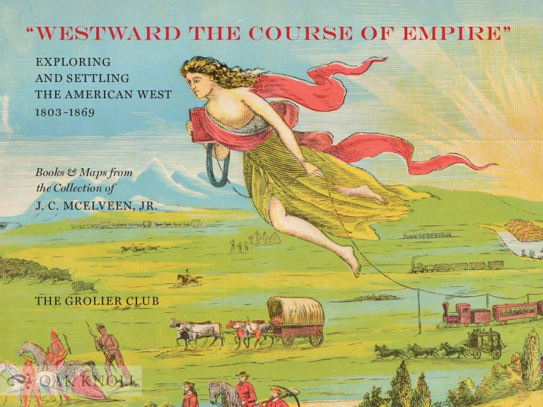 """WESTWARD THE COURSE OF EMPIRE"": EXPLORING AND SETTLING THE AMERICAN WEST. J. C. McElveen."