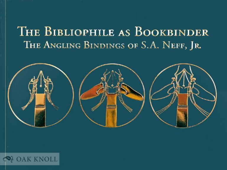 THE BIBLIOPHILE AS BOOKBINDER: THE ANGLING BINDINGS OF S. A. NEFF, JR. S. A. Neff, Lynne Farrington, Jr., Cara Schlesinger.
