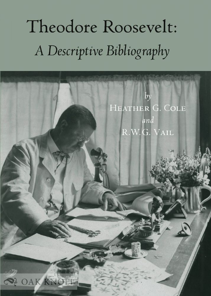 THEODORE ROOSEVELT: A DESCRIPTIVE BIBLIOGRAPHY. Heather Cole, R W. G. Vail.