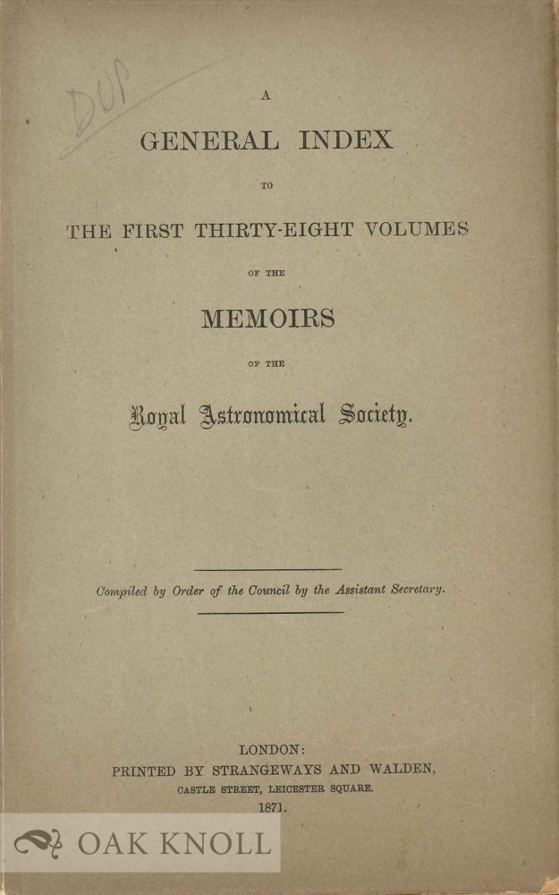 A GENERAL INDEX TO THE FIRST THIRTY EIGHT VOLUMES OF THE MEMOIRS OF THE ROYAL ASTRONOMICAL SOCIETY.