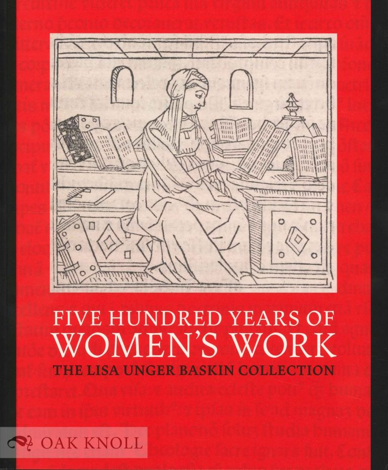 FIVE HUNDRED YEARS OF WOMEN'S WORK: THE LISA UNGER BASKIN COLLECTION. Naomi L. Nelson, Lauren Reno, Lisa Unger Baskin, eds.