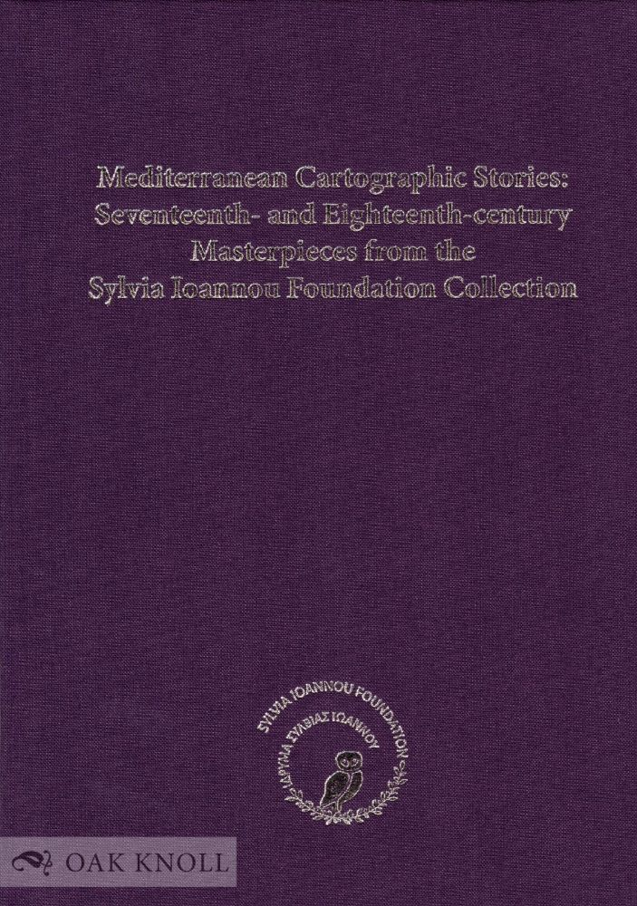 MEDITERRANEAN CARTOGRAPHIC STORIES: SEVENTEENTH- AND EIGHTEENTH-CENTURY MASTERPIECES FROM THE SYLVIA IOANNOU FOUNDATION COLLECTION. Panagiotis N. Doukellis.