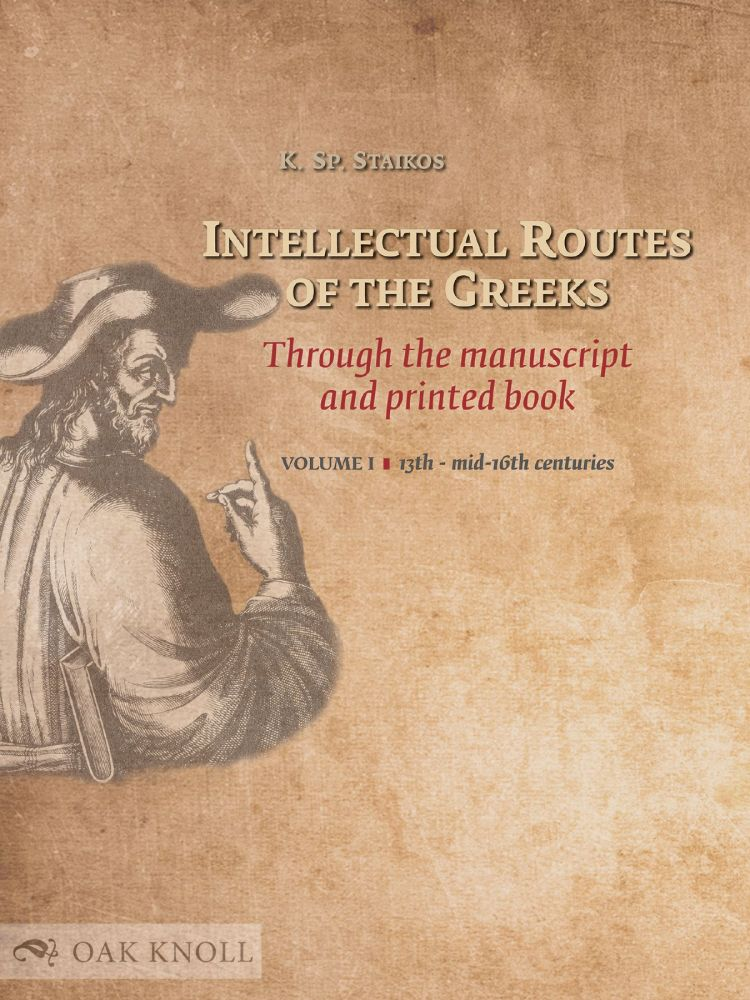 INTELLECTUAL ROUTES OF THE GREEKS THROUGH THE MANUSCRIPT AND PRINTED BOOK. VOL. I: 13TH TO MID-16TH CENTURIES. Konstantinos Sp Staikos.