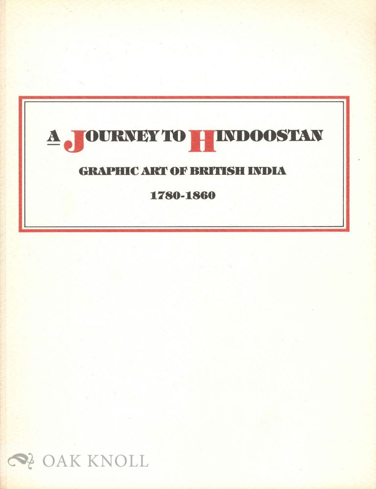 A JOURNEY TO HINDOOSTAN:GRAPHIC ART OF BRITISH INDIA 1780-1860. Thomas P. Bruhn.