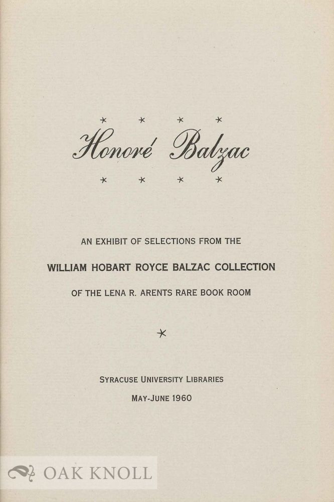 HONORÉ BALZAC: AN EXHIBIT OF SELECTIONS FROM THE WILLIAM HOBART ROYCE BALZAC COLLECTION OF TH ELENA R. ARENTS RARE BOOK ROOM.