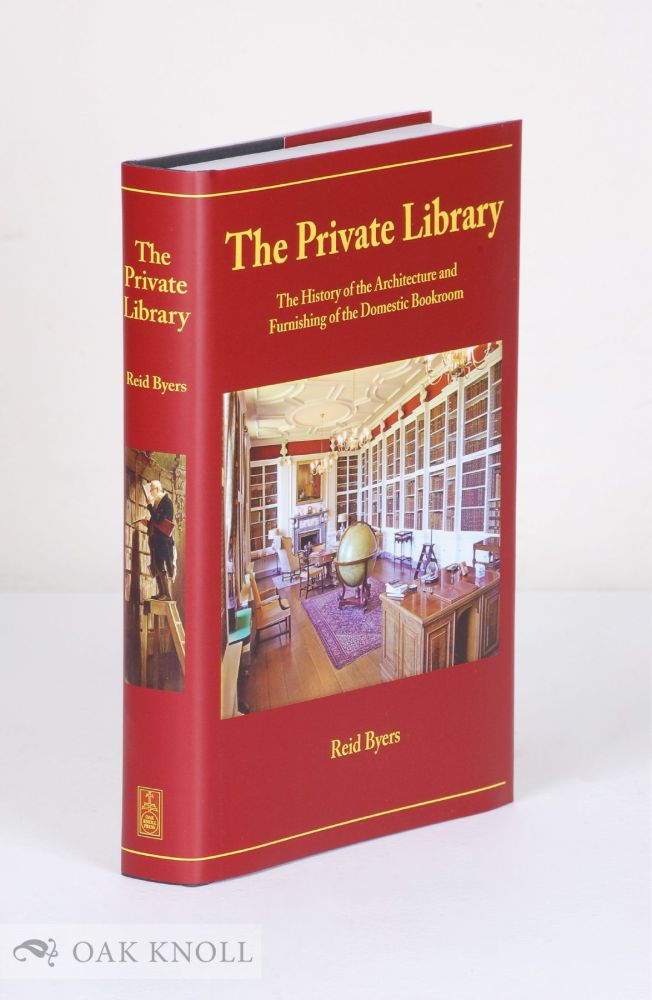 THE PRIVATE LIBRARY: THE HISTORY OF THE ARCHITECTURE AND FURNISHING OF THE DOMESTIC BOOKROOM. Reid Byers.