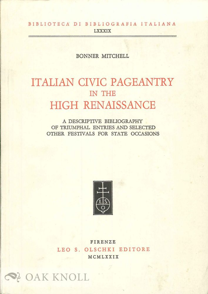 ITALIAN CIVIC PAGEANTRY IN THE HIGH RENAISSANCE: A DESCRIPTIVE BIBLIOGRAPHY OF TRIUMPHAL ENTRIES AND SELECTED OTHER FESTIVALS FOR STATE OCCASIONS. Bonner Mitchell.