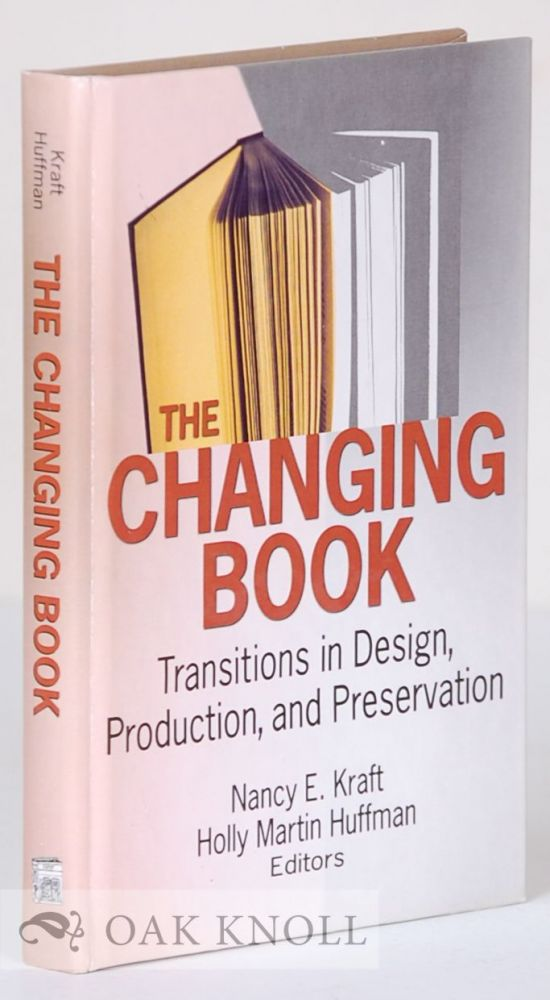 THE CHANGING BOOK: TRADITIONS IN DESIGN, PRODUCTION, AND PRESERVATION. Nancy E. Kraft, Holly Martin Huffman.