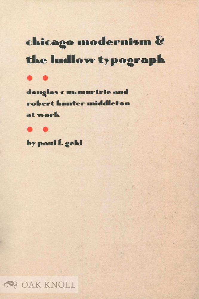 CHICAGO MODERNISM AND THE LUDLOW TYPOGRAPH: DOUGLAS C MCMURTRIE AND ROBERT HUNTER MIDDLETON AT WORK. Paul F. Gehl.