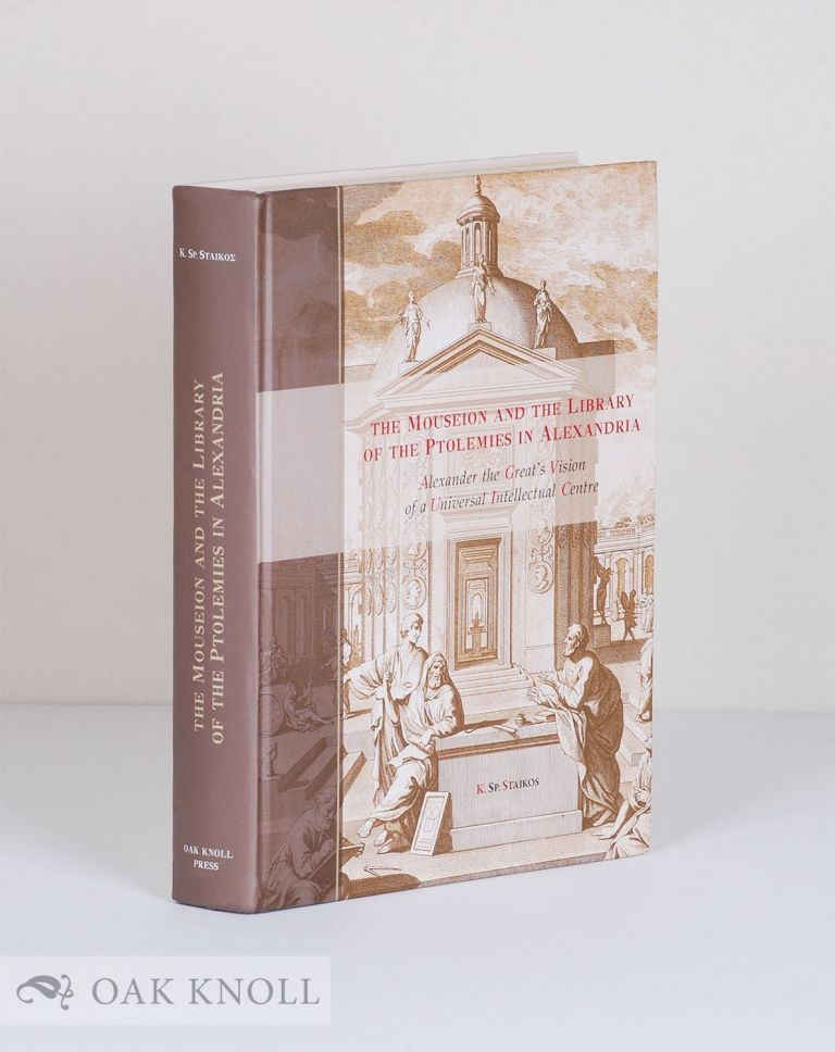 THE MOUSEION AND THE LIBRARY OF THE PTOLEMIES IN ALEXANDRIA: ALEXANDER THE GREAT'S VISION OF A UNIVERSAL INTELLECTUAL CENTRE. Konstantinos Sp Staikos.