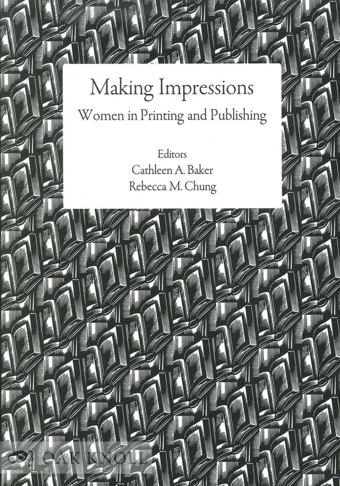 MAKING IMPRESSIONS: WOMEN IN PRINTING AND PUBLISHING. Cathleen A. Baker, Rebecca M. Chung.