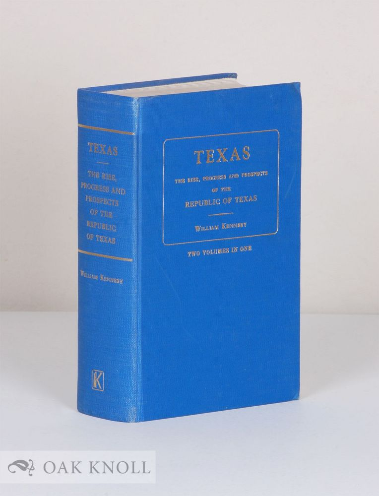 TEXAS: THE RISE, PROGRESS AND PROSPECTS OF THE REPUBLIC OF TEXAS. TWO VOLUMES IN ONE. William Kennedy.