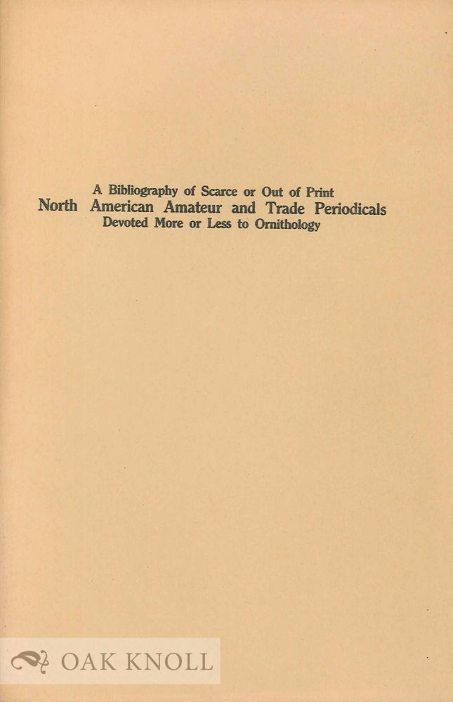 A BIBLIOGRAPHY OF SCARCE OR OUT OF PRINT NORTH AMERICAN AMATEUR AND TRADE PERIODICALS DEVOTED MORE OR LESS TO ORNITHOLOGY. Frank L. Burns, compiler.