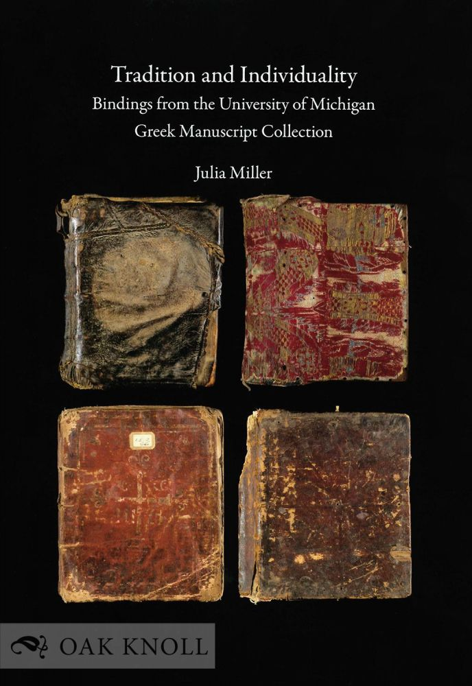 TRADITION AND INDIVIDUALITY, BINDINGS FROM THE UNIVERSITY OF MICHIGAN GREEK MANUSCRIPT COLLECTION. Julia Miller.