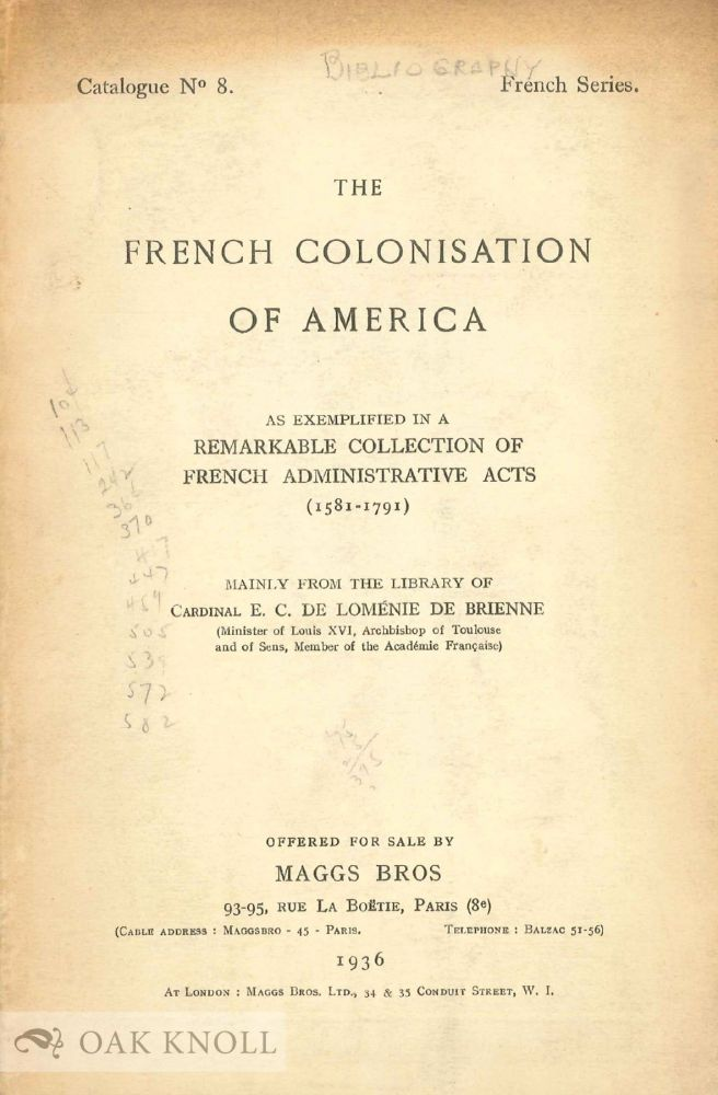 THE FRENCH COLONISATION OF AMERICA AS EXEMPLIFIED IN A REMARKABLE COLLECTION OF FRENCH ADMINISTRATIVE ACTE (1581 - 1791).