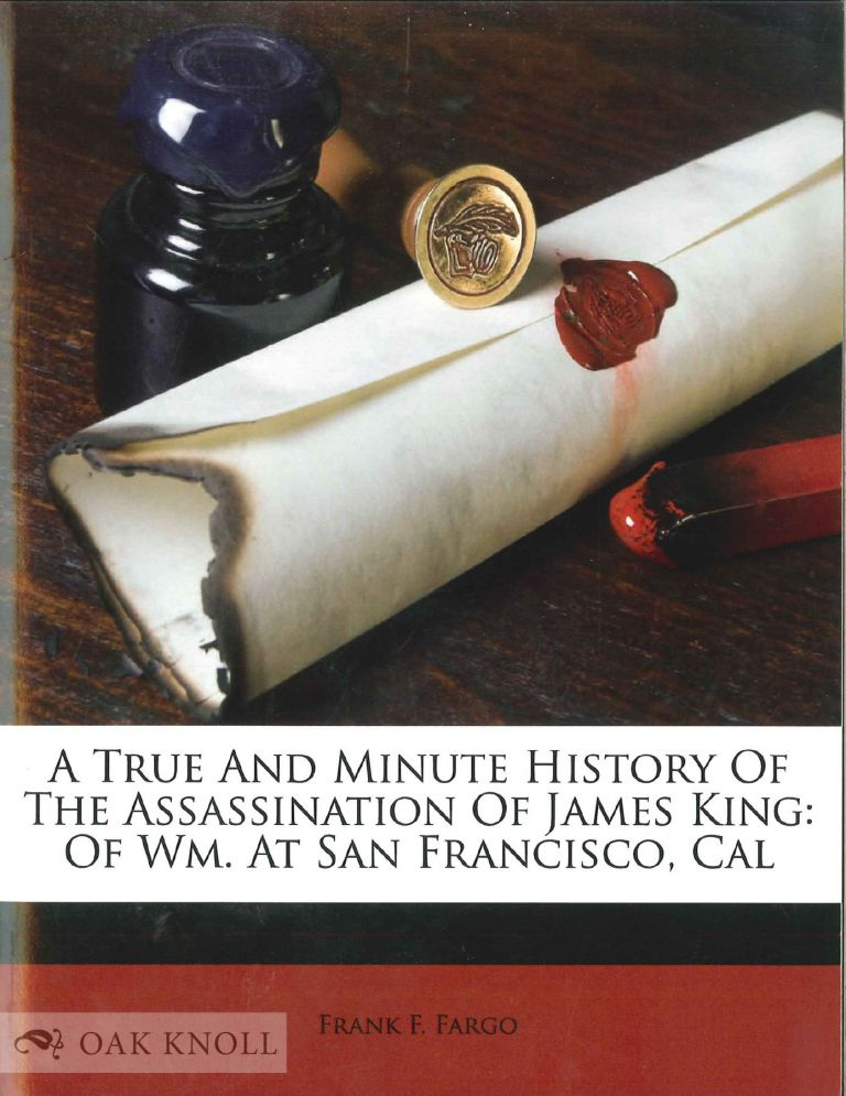 A TRUE AND MINUTE HISTORY OF THE ASSASSINATION OF JAMES KING OF WM. AT SAN FRANCISCO, CAL.: ALSO REMARKS OF THE PRESS CONCERNING THE OUTRAGE, AN ... MEETINGS AND RESOLUTIONS OF THE CITIZENS. Frank F. Fargo.