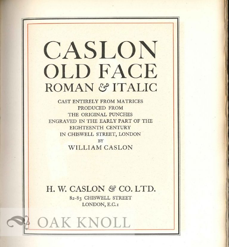 CASLON OLD FACE, ROMAN & ITALIC, CAST ENTIRELY FROM MATRICES PRODUCED FROM THE ORIGINAL PUNCHES ENGRAVED IN THE EARLY PART OF THE EIGHTEENTH CENTURY IN CHISWELL STREET, LONDON BY WILLIAM CASLON. Caslon.