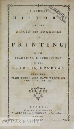 CONCISE HISTORY OF THE ORIGIN AND PROGRESS OF PRINTING WITH PRACTICAL INSTRUCTIONS TO THE TRADE...