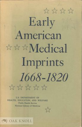 EARLY AMERICAN MEDICAL IMPRINTS, A GUIDE TO WORKS PRINTED IN THE U.S., 1668-1820