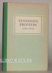 TENNESSEE PRINTERS, 1791-1945 A REVIEW OF PRINTING HISTORY FROM ROULSTONE'S FIRST PRESS TO...