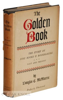 THE GOLDEN BOOK, THE STORY OF FINE BOOKS AND BOOKMAKING - PAST AND PRESENT. Douglas C. McMurtrie.