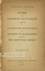 GUIDE TO THE EXHIBITED MANUSCRIPTS, PART III; ILLUMINATED MANUSCRIPTS AND BINDINGS OF MANUSCRIPTS EXHIBITED IN THE GRENVILLE LIBRARY.