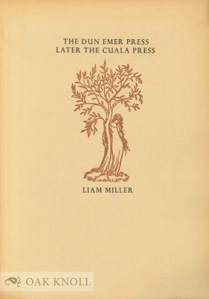 THE DUN EMER PRESS, LATER THE CUALA PRESS, WITH A LIST OF THE BOOKS, BROADSIDES AND OTHER PIECES PRINTED AT THE PRESS. Liam Miller.