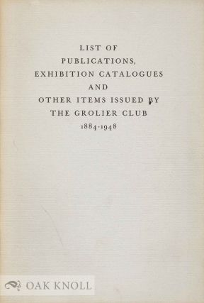 LIST OF PUBLICATIONS, EXHIBITION CATALOGUES AND OTHER ITEMS ISSUED BY THE GROLIER CLUB, 1884-1948
