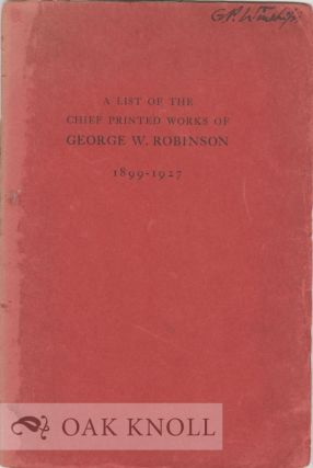 A LIST OF THE CHIEF PRINTED WORKS OF GEORGE W. ROBINSON 1899-1927.