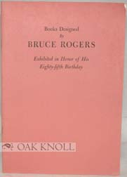 BOOKS DESIGNED BY BRUCE ROGERS, EXHIBITED IN HONOR OF HIS EIGHTY-FIFTH BIRTHDAY. Lewis M. Stark