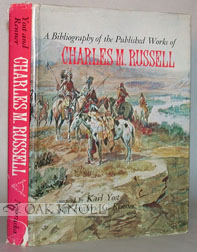 A BIBLIOGRAPHY OF THE PUBLISHED WORKS OF CHARLES M. RUSSELL. Karl Yost, Frederic G. Renner