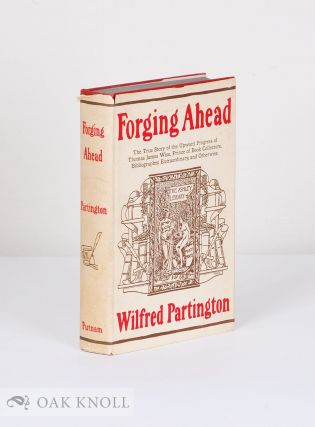 FORGING AHEAD, THE TRUE STORY OF THE UPWARD PROGRESS OF THOMAS JAMES WISE, PRINCE OF BOOK COLLECTORS, BIBLIOGRAPHER EXTRAORDINARY AND OTHERWISE. Wilfred Partington.