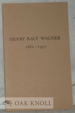 HENRY RAUP WAGNER, 1862-1957, AN EXHIBITION OF RARE BOOKS HONORING THE CENTENARY OF HIS BIRTH