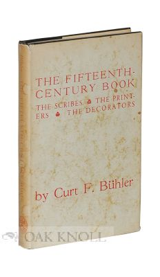 THE FIFTEENTH-CENTURY BOOK, THE SCRIBES, THE PRINTERS, THE DECORATORS. Curt F. Bühler.