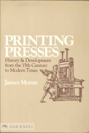 PRINTING PRESSES, HISTORY AND DEVELOPMENT FROM THE FIFTEENTH CENTURY TO MODERN TIMES. James Moran