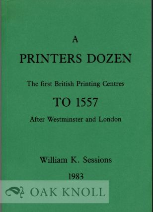 A PRINTER'S DOZEN, THE FIRST BRITISH PRINTING CENTRES TO 1557 AFTER WESTMINSTER AND LONDON