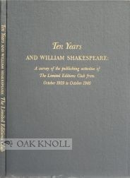 TEN YEARS AND WILLIAM SHAKESPEARE, A SURVEY OF THE PUBLISHING ACTIVITIES OF THE LIMITED EDITIONS CLUB FROM OCTOBER 1929 TO OCTOBER 1940.