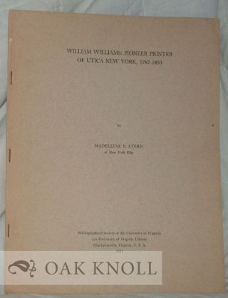 WILLIAM WILLIAMS: PIONEER PRINTER OF UTICA NEW YORK, 1787-1850. Madeleine B. Stern
