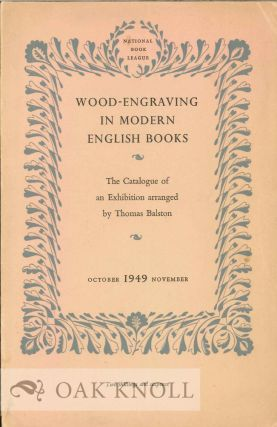 WOOD-ENGRAVING IN MODERN ENGLISH BOOKS, THE CATALOGUE OF AN EXHIBITION. Thomas Balston.
